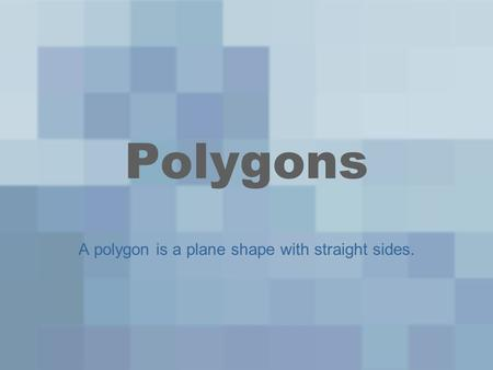 Polygons A polygon is a plane shape with straight sides.
