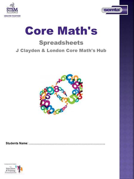 Students Name: ………………………………………………………………….. Core Math's Spreadsheets J Clayden & London Core Math's Hub.