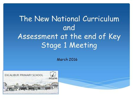 The New National Curriculum and Assessment at the end of Key Stage 1 Meeting March 2016 EXCALIBUR PRIMARY SCHOOL.