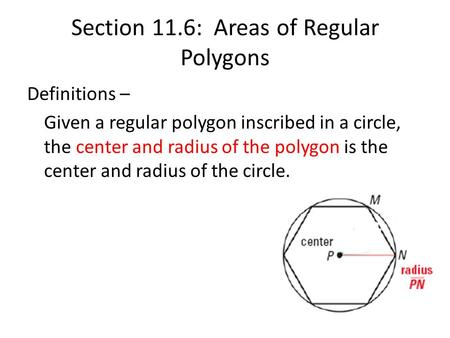 Section 11.6: Areas of Regular Polygons Definitions – Given a regular polygon inscribed in a circle, the center and radius of the polygon is the center.