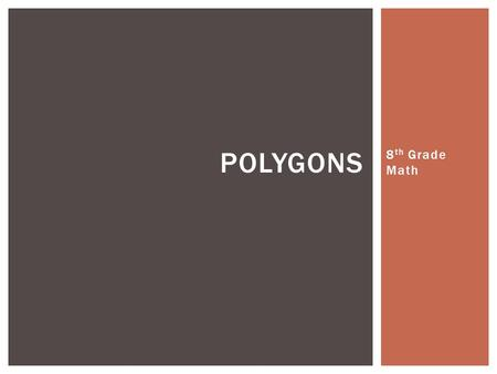 8 th Grade Math POLYGONS. A polygon is a plane figure with at least three straight sides and angles, and typically five or more. WHAT IS A POLYGON?