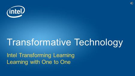 Intel Transforming Learning Learning with One to One Transformative Technology.