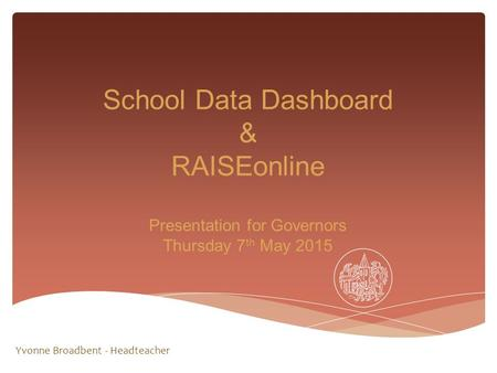 School Data Dashboard & RAISEonline Presentation for Governors Thursday 7 th May 2015 Yvonne Broadbent - Headteacher.