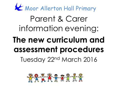 Moor Allerton Hall Primary Parent & Carer information evening: The new curriculum and assessment procedures Tuesday 22 nd March 2016.