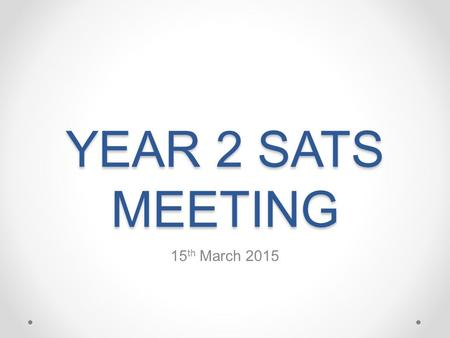 YEAR 2 SATS MEETING 15 th March 2015. Welcome By the end of this meeting we aim … For you to understand what SATs are For you to understand how SATs are.