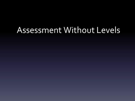 Assessment Without Levels. Aims of the Meeting Understand why the changes to assessment have come about Familiarise parents/ carers with changes to assessment.