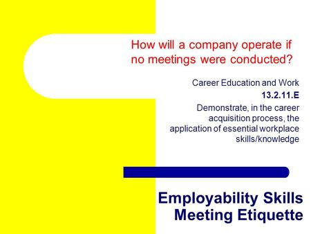 Employability Skills Meeting Etiquette Career Education and Work 13.2.11.E Demonstrate, in the career acquisition process, the application of essential.