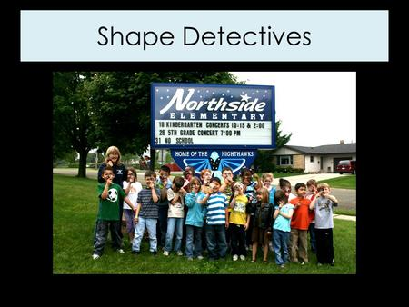 Shape Detectives. First Graders are shape detectives! We found lots of shapes at Northside Elementary School. We found shapes everywhere we looked: in.