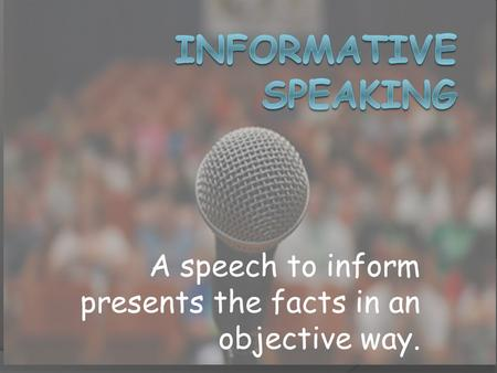 A speech to inform presents the facts in an objective way.