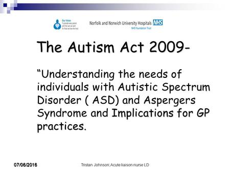 "Tristan Johnson; Acute liaison nurse LD 07/06/2016 The Autism Act 2009- Implications for GP practices. ""Understanding the needs of individuals with Autistic."