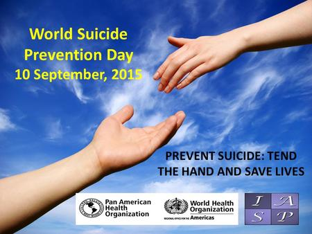 World Suicide Prevention Day 10 September, 2015 PREVENT SUICIDE: TEND THE HAND AND SAVE LIVES.