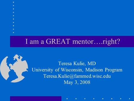 I am a GREAT mentor….right? Teresa Kulie, MD University of Wisconsin, Madison Program May 3, 2008.