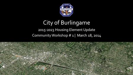 City of Burlingame 2015-2023 Housing Element Update Community Workshop # 1 | March 18, 2014.