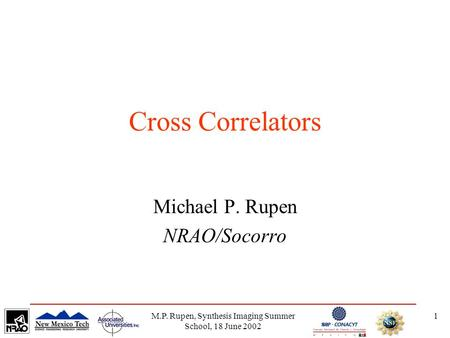 M.P. Rupen, Synthesis Imaging Summer School, 18 June 2002 1 Cross Correlators Michael P. Rupen NRAO/Socorro.