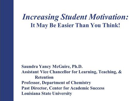 Increasing Student Motivation: It May Be Easier Than You Think! Saundra Yancy McGuire, Ph.D. Assistant Vice Chancellor for Learning, Teaching, & Retention.