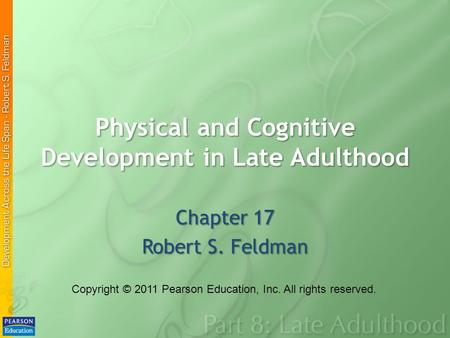 Physical and Cognitive Development in Late Adulthood Chapter 17 Robert S. Feldman Copyright © 2011 Pearson Education, Inc. All rights reserved.
