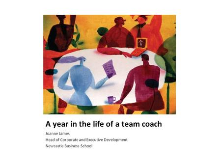 A year in the life of a team coach Joanne James Head of Corporate and Executive Development Newcastle Business School.