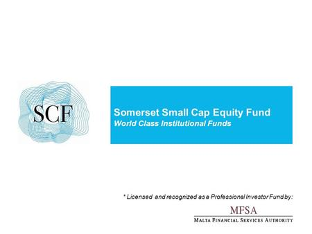 Somerset Small Cap Equity Fund World Class Institutional Funds * Licensed and recognized as a Professional Investor Fund by: