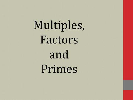 Multiples, Factors and Primes. Multiples A multiple of a number is found by multiplying the number by any whole number. What are the first six multiples.