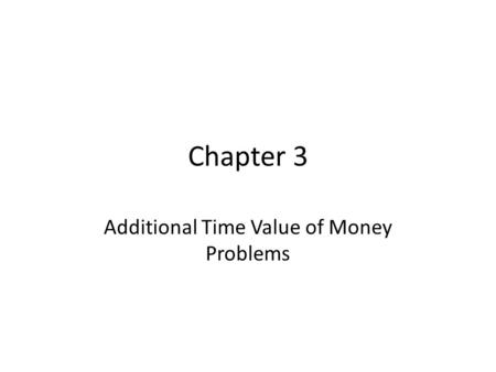 Chapter 3 Additional Time Value of Money Problems.