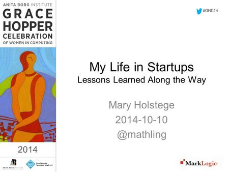 2014 My Life in Startups Lessons Learned Along the Way Mary Holstege #GHC14 2014.
