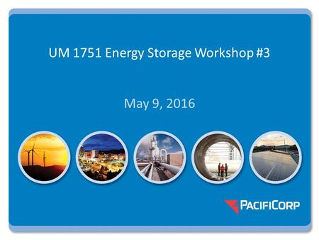 UM 1751 Energy Storage Workshop #3 May 9, 2016. UM 1751 Workshop #3 Topics Most viable and beneficial applications (HB 2193 time frame: 2018-2019) Emerging.