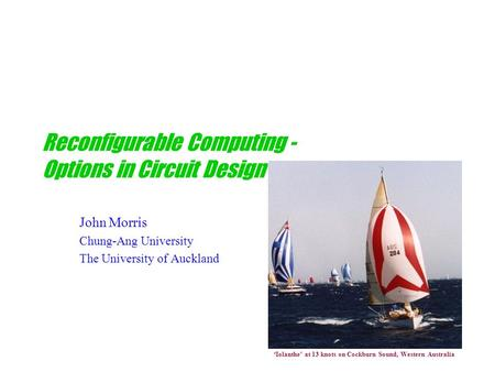 Reconfigurable Computing - Options in Circuit Design John Morris Chung-Ang University The University of Auckland 'Iolanthe' at 13 knots on Cockburn Sound,