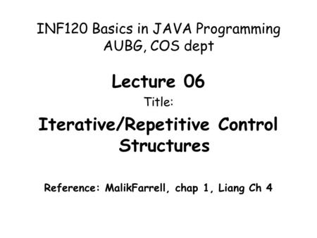 INF120 Basics in JAVA Programming AUBG, COS dept Lecture 06 Title: Iterative/Repetitive Control Structures Reference: MalikFarrell, chap 1, Liang Ch 4.