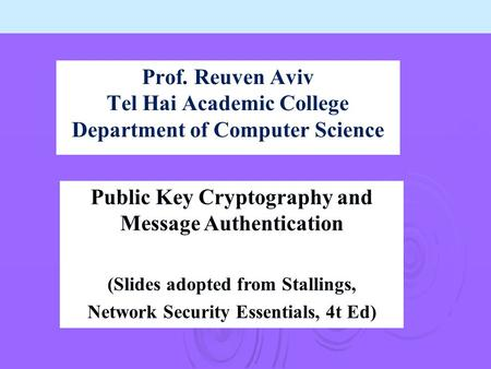 Prof. Reuven Aviv Tel Hai Academic College Department of Computer Science Public Key Cryptography and Message Authentication (Slides adopted from Stallings,