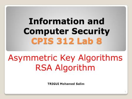 Information and Computer Security CPIS 312 Lab 8 1 Asymmetric Key Algorithms RSA Algorithm TRIGUI Mohamed Salim.