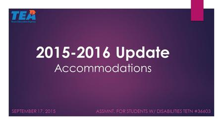 2015-2016 Update Accommodations SEPTEMBER 17, 2015 ASSMNT. FOR STUDENTS W/ DISABILITIES TETN #36603.