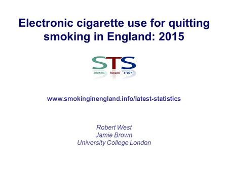 Electronic cigarette use for quitting smoking in England: 2015 Robert West Jamie Brown University College London www.smokinginengland.info/latest-statistics.