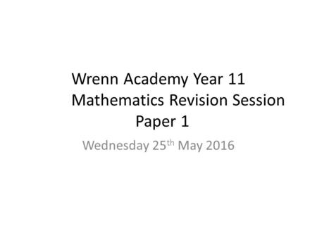 Wrenn Academy Year 11 Mathematics Revision Session Paper 1 Wednesday 25 th May 2016.