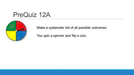 PreQuiz 12A Make a systematic list of all possible outcomes: You spin a spinner and flip a coin.