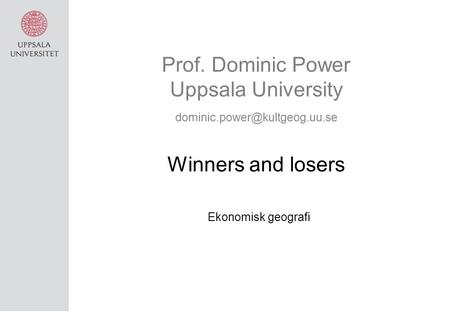 Prof. Dominic Power Uppsala University Winners and losers Ekonomisk geografi.