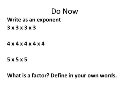 Do Now Write as an exponent 3 x 3 x 3 x 3 4 x 4 x 4 x 4 x 4 5 x 5 x 5 What is a factor? Define in your own words.
