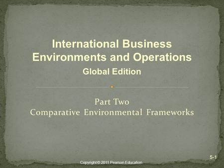 Copyright © 2011 Pearson Education Part Two Comparative Environmental Frameworks 5-1 International Business Environments and Operations Global Edition.