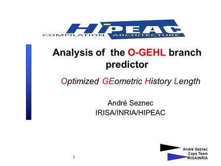 André Seznec Caps Team IRISA/INRIA 1 Analysis of the O-GEHL branch predictor Optimized GEometric History Length André Seznec IRISA/INRIA/HIPEAC.