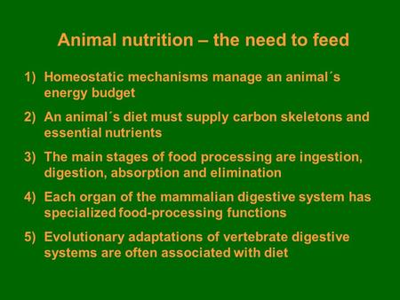 Animal nutrition – the need to feed 1)Homeostatic mechanisms manage an animal´s energy budget 2)An animal´s diet must supply carbon skeletons and essential.