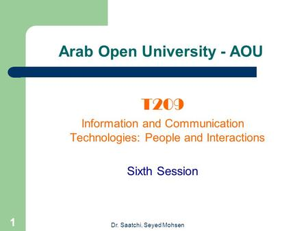 Dr. Saatchi, Seyed Mohsen 1 Arab Open University - AOU T209 Information and Communication Technologies: People and Interactions Sixth Session.