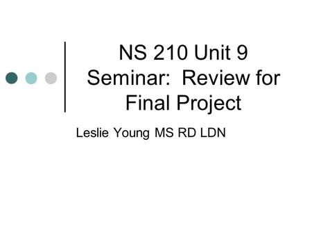 NS 210 Unit 9 Seminar: Review for Final Project Leslie Young MS RD LDN.