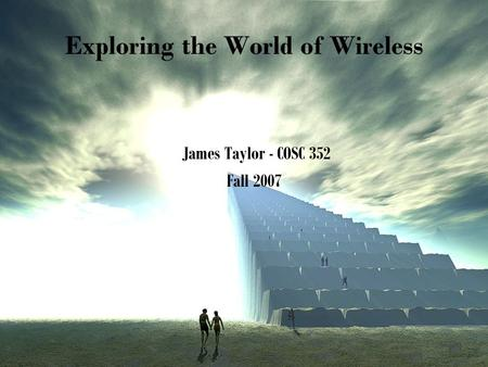Exploring the World of Wireless James Taylor - COSC 352 Fall 2007.