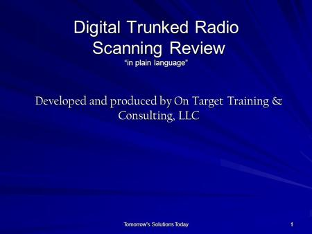 "Tomorrow's Solutions Today 111 Digital Trunked Radio Scanning Review ""in plain language"" Developed and produced by On Target Training & Consulting, LLC."
