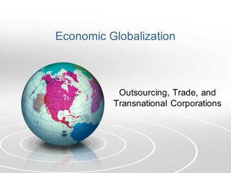 Economic Globalization Outsourcing, Trade, and Transnational Corporations.