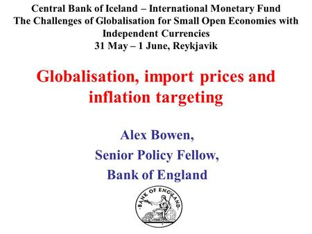 Globalisation, import prices and inflation targeting Alex Bowen, Senior Policy Fellow, Bank of England Central Bank of Iceland – International Monetary.