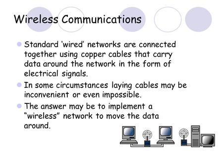 Wireless Communications Standard 'wired' networks are connected together using copper cables that carry data around the network in the form of electrical.