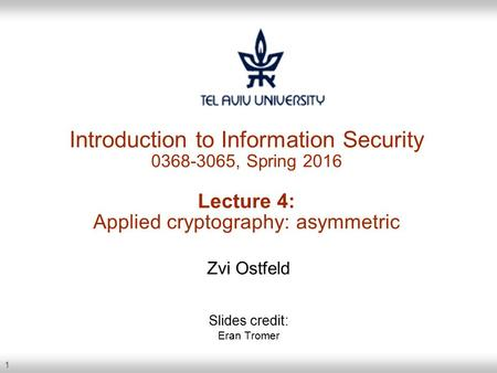 1 Introduction to Information Security 0368-3065, Spring 2016 Lecture 4: Applied cryptography: asymmetric Zvi Ostfeld Slides credit: Eran Tromer.