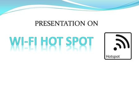 PRESENTATION ON. What is a Wi-Fi Hotspot? A Wi-Fi hotspot is location or access point where you can access wireless broadband using a wireless enabled.