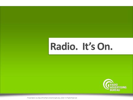 Radio. It's On. Presentation courtesy of the Radio Advertising Bureau, 2016 – All Rights Reserved.