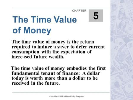 The Time Value of Money 6 CHAPTER 5 Copyright © 1999 Addison Wesley Longman The time value of money is the return required to induce a saver to defer current.